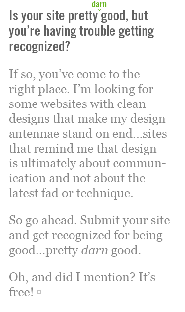 Is your site pretty darn good, but you're having trouble getting recognized? If so, you've come to the right place. I'm looking for some websites with clean designs that make my design antennae stand on end...sites that remind me that design is ultimately about communication and not about the latest fad or technique. So go ahead. Submit your site and get recognized for being good...pretty darn good. Oh, and did I mention? It's free!